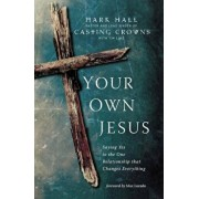 Your Own Jesus: Saying Yes to the One Relationship That Changes Everything, Paperback/Mark Hall