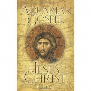 The Aquarian Gospel of Jesus the Christ: The Philosophic and Practical Basis of the Church Universal and World Religion of the Aquarian Age; Transcrib, Paperback