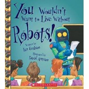 You Wouldn't Want to Live Without Robots! (You Wouldn't Want to Live Without...), Paperback/Ian Graham
