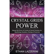 Crystal Grids Power: Harness the Power of Crystals and Sacred Geometry for Manifesting Abundance, Healing and Protection, Paperback/Ethan Lazzerini
