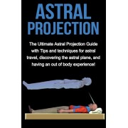 Astral Projection: The ultimate astral projection guide with tips and techniques for astral travel, discovering the astral plane, and hav, Paperback/Peter Longley