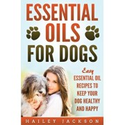 Essential Oils for Dogs: Easy Essential Oil Recipes to Keep Your Dog Healthy and Happy, Paperback/Hailey Jackson