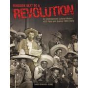 Ringside Seat to a Revolution: An Underground Cultural History of El Paso and Juarez: 1893-1923, Paperback/David Dorado Romo