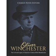 Oliver Winchester: The Life and Legacy of America's Famous Rifle Manufacturer, Paperback/Charles River Editors