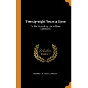 Twenty-Eight Years a Slave: Or, the Story of My Life in Three Continents, Hardcover/Thomas L. B. 1836? Johnson