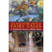 The Initiatory Path in Fairy Tales: The Alchemical Secrets of Mother Goose, Paperback/Bernard Roger
