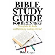 Bible Study Guide for Beginners: Each of the 66 Books Explained for Getting Started, Paperback/Brian Gugas