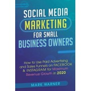Social Media Marketing for Small Business Owners: How to Use Paid Advertising and Sales Funnels on Facebook & Instagram for Maximum Revenue Growth in, Paperback/Mark Warner
