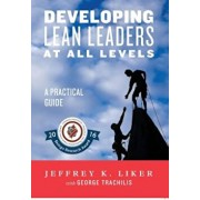 Developing Lean Leaders at All Levels: A Practical Guide, Hardcover/Jeffrey Liker