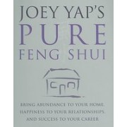 Joey Yap's Pure Feng Shui: Bring Abundance to Your Home, Happiness to Your Relationships, and Success to Your Career