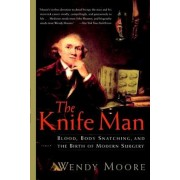 The Knife Man: Blood, Body Snatching, and the Birth of Modern Surgery, Paperback