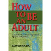 How to Be an Adult: A Handbook on Psychological and Spiritual Integration, Paperback