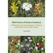 Wild Flowers of Eastern Andalucia. A Field Guide to the Flowering Plants of Almeria and the Sierra De Los Filabres Region, Paperback/Sarah Ball
