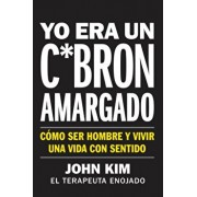 I Used to Be a Miserable F*ck \ Yo Era Un C*brn Amargado (Spanish Edition): Cmo Ser Hombre Y Vivir Una Vida Con Sentido, Paperback/John Kim