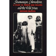 Shamanism, Colonialism and the Wild Man. A Study in Terror and Healing, Paperback/Michael T. Taussig