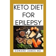 Keto Diet for Epilepsy: The Ultimate Guide To Using Keto Diet For Epilepsy With Meal Plan, Paperback/Edward James MD
