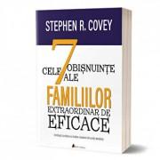 Cele 7 obisnuinse ale familiilor extraordinar de eficace. Cum sa cladesti o cultura familiala frumoasa intr-o lume agitata/Stephen R. Covey