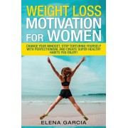 Weight Loss Motivation for Women: Change Your Mindset, Stop Torturing Yourself with Perfectionism, and Create Super Healthy Habits You Enjoy!, Paperback/Elena Garcia