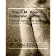 The E.M. Bounds Collection on Prayer: The Essentials of Prayer, the Necessity of Prayer, Power Through Prayer, Prayer and Praying Men, Purpose in Pray, Paperback/E. M. Bounds