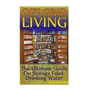 Off Grid Living: The Ultimate Guide On Storage Food, Drinking Water: (Survival Guide, Survival Gear), Paperback/Jack Hunter