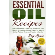 Essential Oil Recipes: Top Essential Oil Recipes for Weight Loss, Beauty, Anti-Aging, Natural Cleaning, Natural Living, Natural Cures and Hea