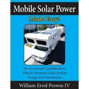 Mobile Solar Power Made Easy!: Mobile 12 Volt Off Grid Solar System Design and Installation. Rv's, Vans, Cars and Boats! Do-It-Yourself Step by Step, Paperback/William Errol Prowse IV