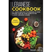 Lebanese Cookbook: MAIN COURSE - 60 + Quick and Easy to Prepare at Home Recipes, Step-By-step Guide to the Classic Lebanese Cuisine, Paperback/Jerris Noah