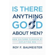 Is There Anything Good about Men?: How Cultures Flourish by Exploiting Men, Hardcover