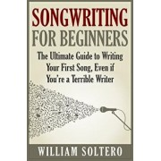 Songwriting for Beginners: The Ultimate Guide to Writing Your First Song, Even If You're a Terrible Writer, Paperback/William Soltero
