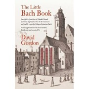 The Little Bach Book: An Eclectic Omnibus of Notable Details about the Life and Times of the Esteemed and Highly Respected Johann Sebastian, Paperback/David J. Gordon