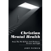 Christian Mental Health: From the Pit of Fear and Darkness, to Love and Light, Paperback/John Patrick