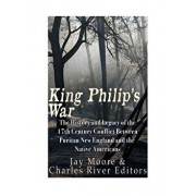 King Philip's War: The History and Legacy of the 17th Century Conflict Between Puritan New England and the Native Americans, Paperback/Charles River Editors