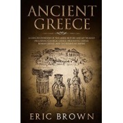 Ancient Greece: A Concise Overview of the Greek History and Mythology Including Classical Greece, Hellenistic Greece, Roman Greece and, Paperback/Eric Brown