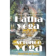 Yoga Vasistha an Instructional Book on Hatha Yoga and Guide to Physical Well-Being Thru Ancient Wisdom of The Science of Yoga, Paperback/Ernest Van Der Linden