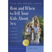 How and When to Tell Your Kids about Sex: A Lifelong Approach to Shaping Your Child's Sexual Character