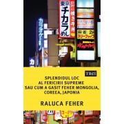Splendidul loc al fericirii supreme sau cum a gasit Feher Mongolia, Coreea, Japonia (eBook)