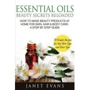 Essential Oils Beauty Secrets Reloaded: How to Make Beauty Products at Home for Skin, Hair & Body Care -A Step by Step Guide & 70 Simple Recipes for a, Paperback/Janet Evans