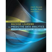 Fundamentals of Machine Learning for Predictive Data Analytics: Algorithms, Worked Examples, and Case Studies, Hardcover/John D. Kelleher