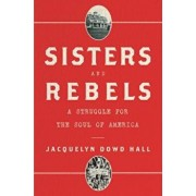 Sisters and Rebels: A Struggle for the Soul of America, Hardcover/Jacquelyn Dowd Hall