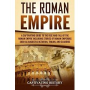 The Roman Empire: A Captivating Guide to the Rise and Fall of the Roman Empire Including Stories of Roman Emperors Such as Augustus Octa/Captivating History