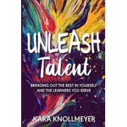 Unleash Talent: Bringing Out the Best in Yourself and the Learners You Serve, Paperback/Kara Knollmeyer