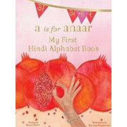 A is for Anaar: My First Hindi Alphabet Book, Hardcover/Aruna K. Hatti