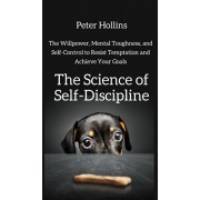 The Science of Self-Discipline: The Willpower, Mental Toughness, and Self-Control to Resist Temptation and Achieve Your Goals, Hardcover/Peter Hollins