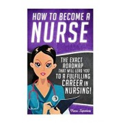 How to Become a Nurse: The Exact Roadmap That Will Lead You to a Fulfilling Career in Nursing!, Paperback/Chase Hassen