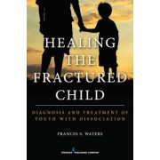 Healing the Fractured Child: Diagnosis and Treatment of Youth with Dissociation, Paperback