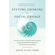 Systems Thinking for Social Change: A Practical Guide to Solving Complex Problems, Avoiding Unintended Consequences, and Achieving Lasting Results, Paperback/David Peter Stroh