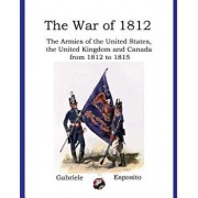 Armies of the War of 1812: The Armies of the United States, United Kingdom and Canada from 1812 - 1815, Paperback/Gabriele Esposito