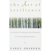 The Art of Resilience: One Hundred Paths to Wisdom and Strength in an Uncertain World, Paperback/Carol Orsborn