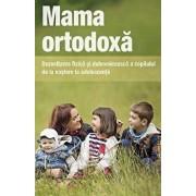 Mama ortodoxa. Dezvoltarea fizica si duhovniceasca a copilului de la nastere la adolescenta/***