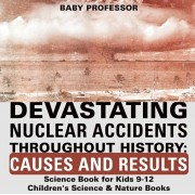 Devastating Nuclear Accidents throughout History: Causes and Results - Science Book for Kids 9-12 Children's Science & Nature Books, Paperback/Baby Professor